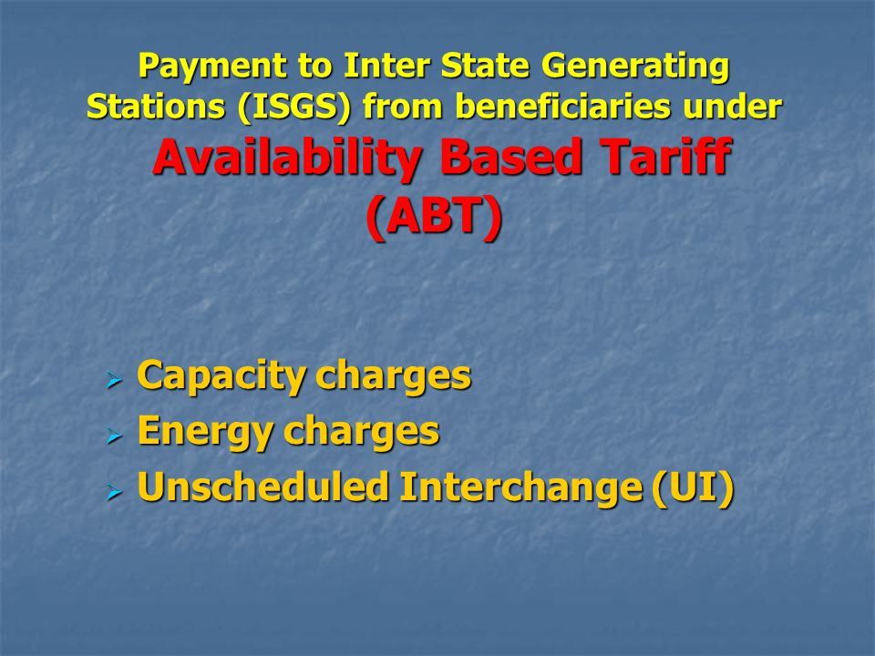 Payment to Inter State Generating Stations (ISGS) from beneficiaries under Availability Based Tariff (ABT)  Capacity charges  Energy charges  Unscheduled Interchange (UI)