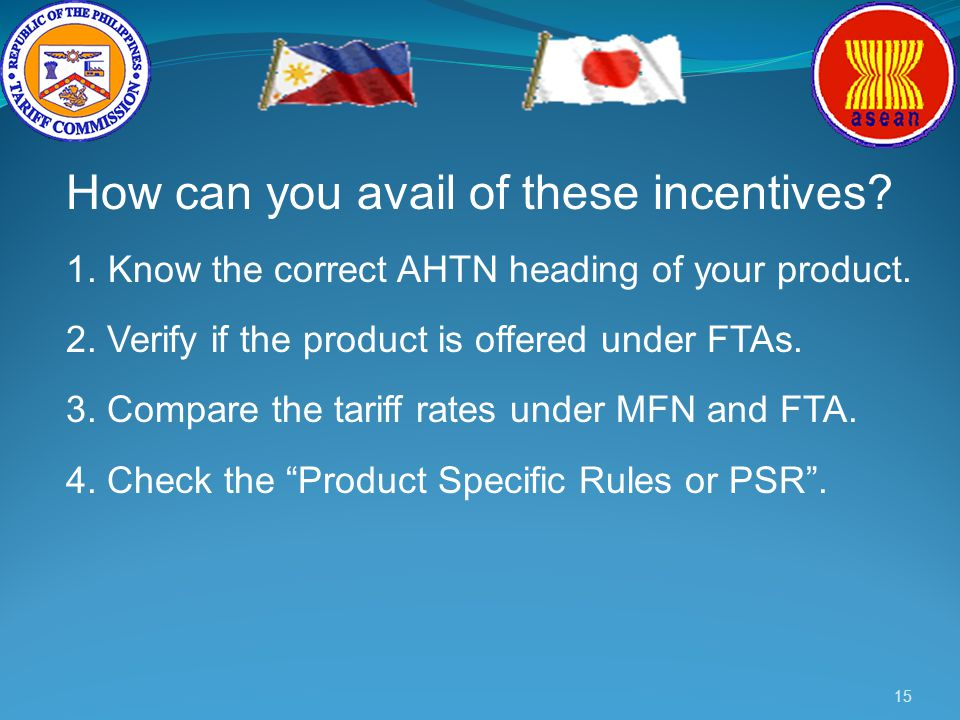 15 How can you avail of these incentives? 1.Know the correct AHTN heading of your product. 2. Verify if the product is offered under FTAs. 3. Compare