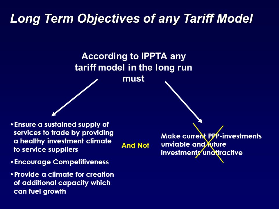 Long Term Objectives of any Tariff Model According to IPPTA any tariff model in the long run must Ensure a sustained supply of services to trade by pr