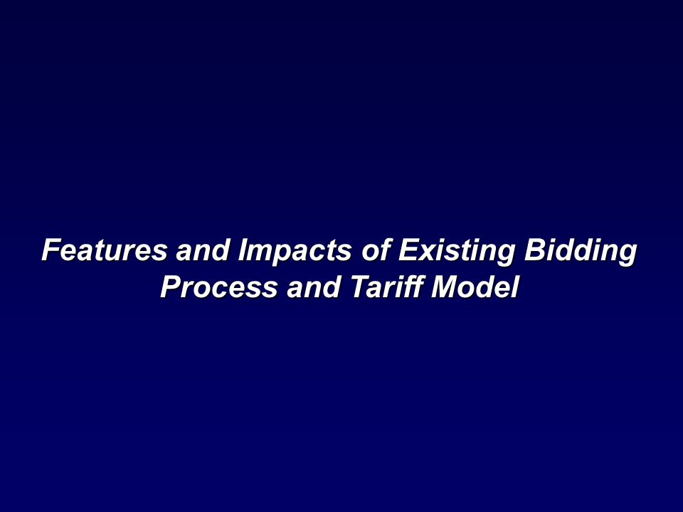 Features and Impacts of Existing Bidding Process and Tariff Model