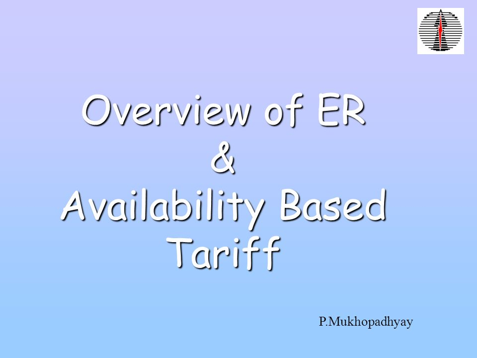 Overview of ER & Availability Based Tariff P.Mukhopadhyay