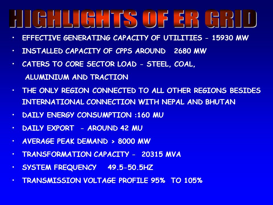 EFFECTIVE GENERATING CAPACITY OF UTILITIES - 15930 MW INSTALLED CAPACITY OF CPPS AROUND 2680 MW CATERS TO CORE SECTOR LOAD - STEEL, COAL, ALUMINIUM AND TRACTION THE ONLY REGION CONNECTED TO ALL OTHER REGIONS BESIDES INTERNATIONAL CONNECTION WITH NEPAL AND BHUTAN DAILY ENERGY CONSUMPTION :160 MU DAILY EXPORT - AROUND 42 MU AVERAGE PEAK DEMAND > 8000 MW TRANSFORMATION CAPACITY - 20315 MVA SYSTEM FREQUENCY 49.5-50.5HZ TRANSMISSION VOLTAGE PROFILE 95% TO 105%