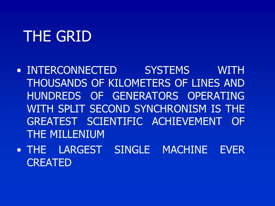 THE GRID INTERCONNECTED SYSTEMS WITH THOUSANDS OF KILOMETERS OF LINES AND HUNDREDS OF GENERATORS OPERATING WITH SPLIT SECOND SYNCHRONISM IS THE GREATEST SCIENTIFIC ACHIEVEMENT OF THE MILLENIUM THE LARGEST SINGLE MACHINE EVER CREATED