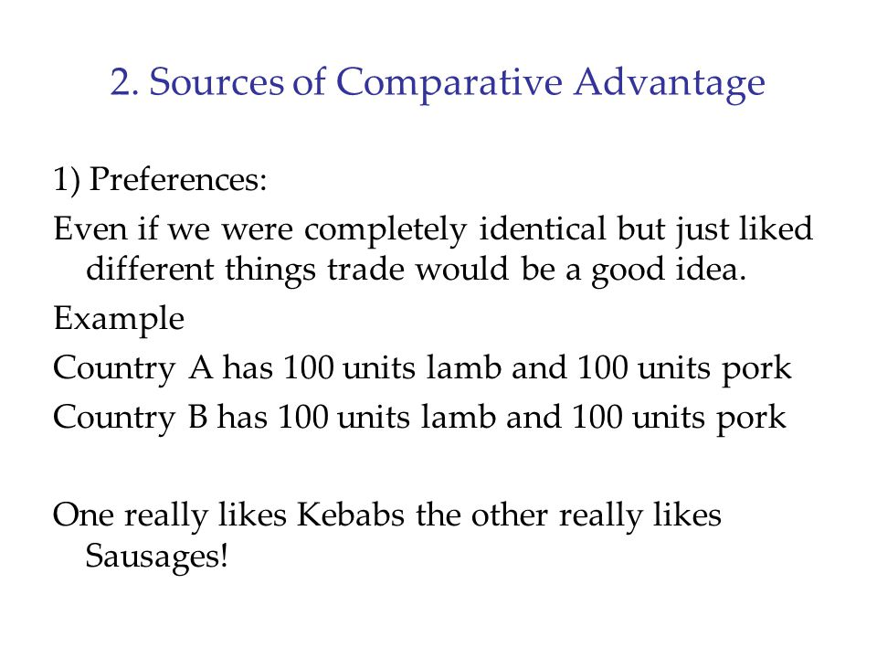 2. Sources of Comparative Advantage 1) Preferences: Even if we were completely identical but just liked different things trade would be a good idea. E