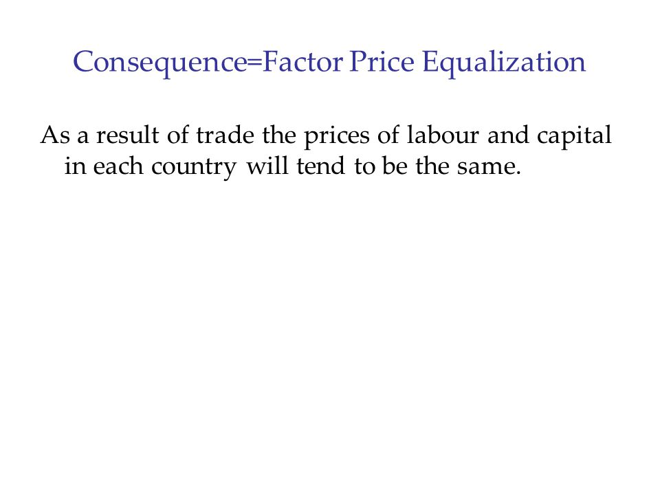 Consequence=Factor Price Equalization As a result of trade the prices of labour and capital in each country will tend to be the same.