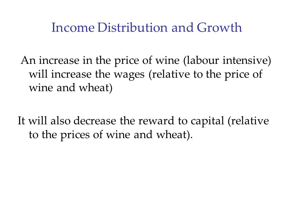 Income Distribution and Growth An increase in the price of wine (labour intensive) will increase the wages (relative to the price of wine and wheat) It will also decrease the reward to capital (relative to the prices of wine and wheat).