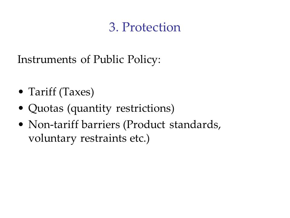 3. Protection Instruments of Public Policy: Tariff (Taxes) Quotas (quantity restrictions) Non-tariff barriers (Product standards, voluntary restraints