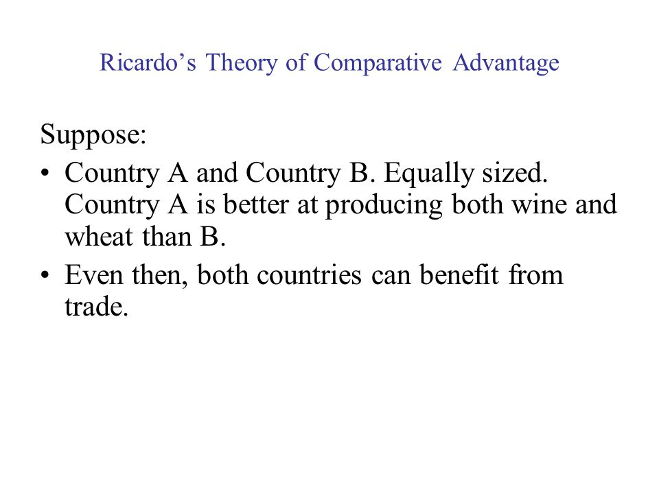 Ricardo's Theory of Comparative Advantage Suppose: Country A and Country B.