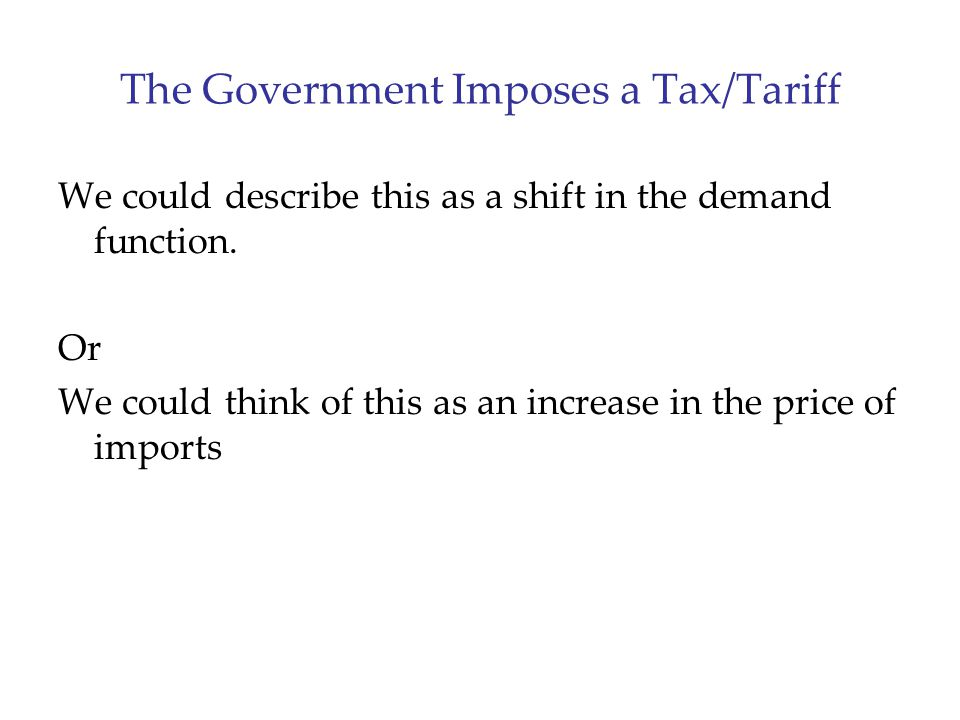 The Government Imposes a Tax/Tariff We could describe this as a shift in the demand function.