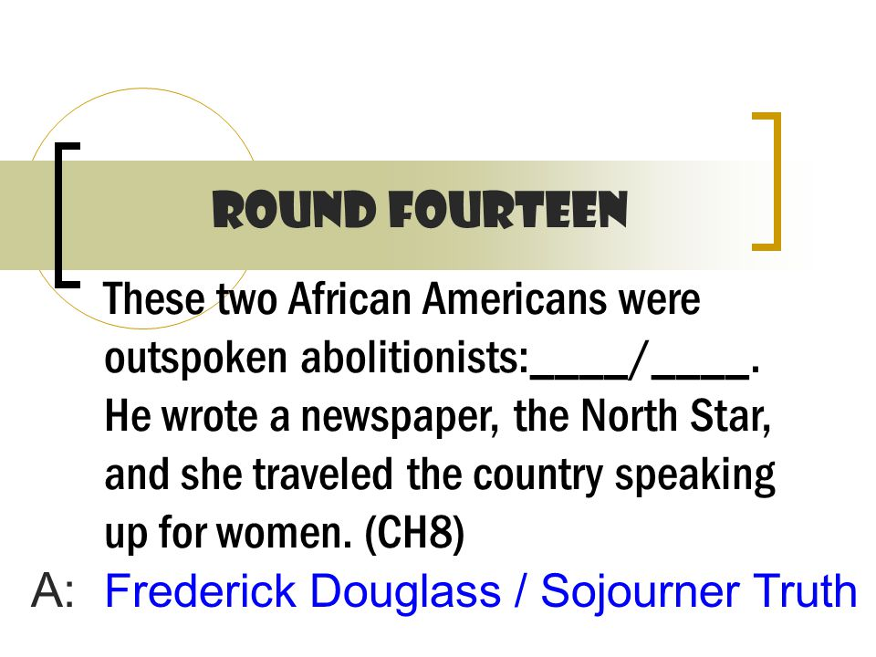 These two African Americans were outspoken abolitionists:____/____.