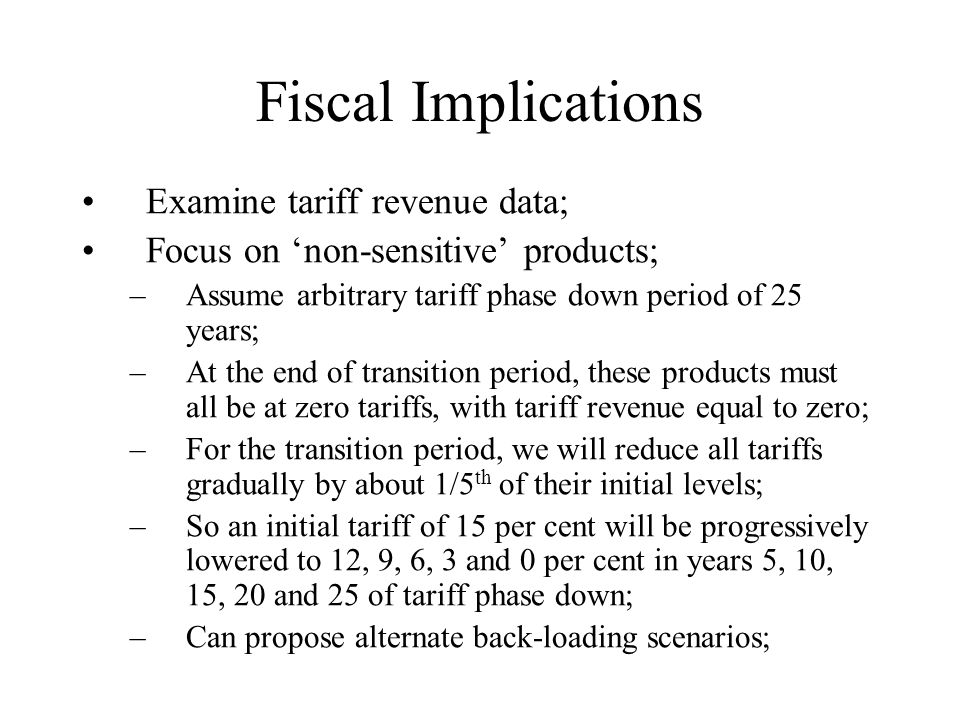 Fiscal Implications Examine tariff revenue data; Focus on 'non-sensitive' products; –Assume arbitrary tariff phase down period of 25 years; –At the en
