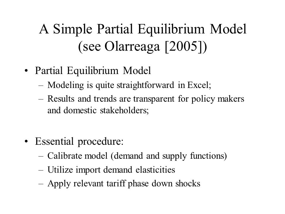 A Simple Partial Equilibrium Model (see Olarreaga [2005]) Partial Equilibrium Model –Modeling is quite straightforward in Excel; –Results and trends a