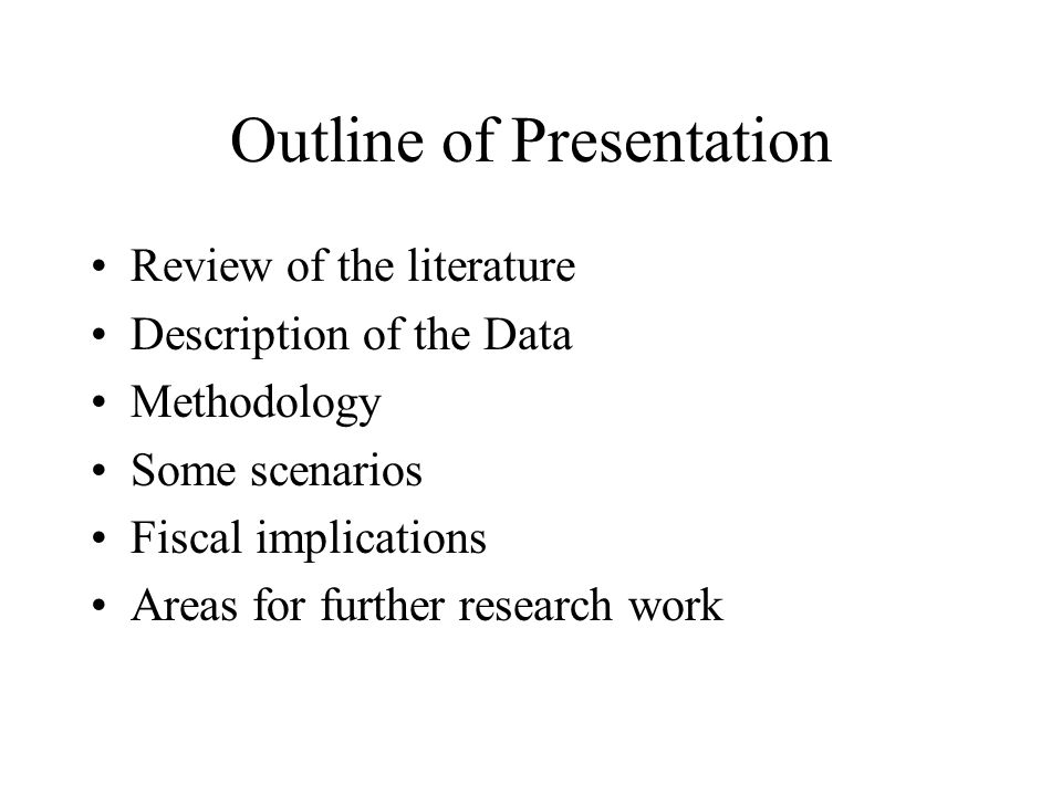 Outline of Presentation Review of the literature Description of the Data Methodology Some scenarios Fiscal implications Areas for further research wor