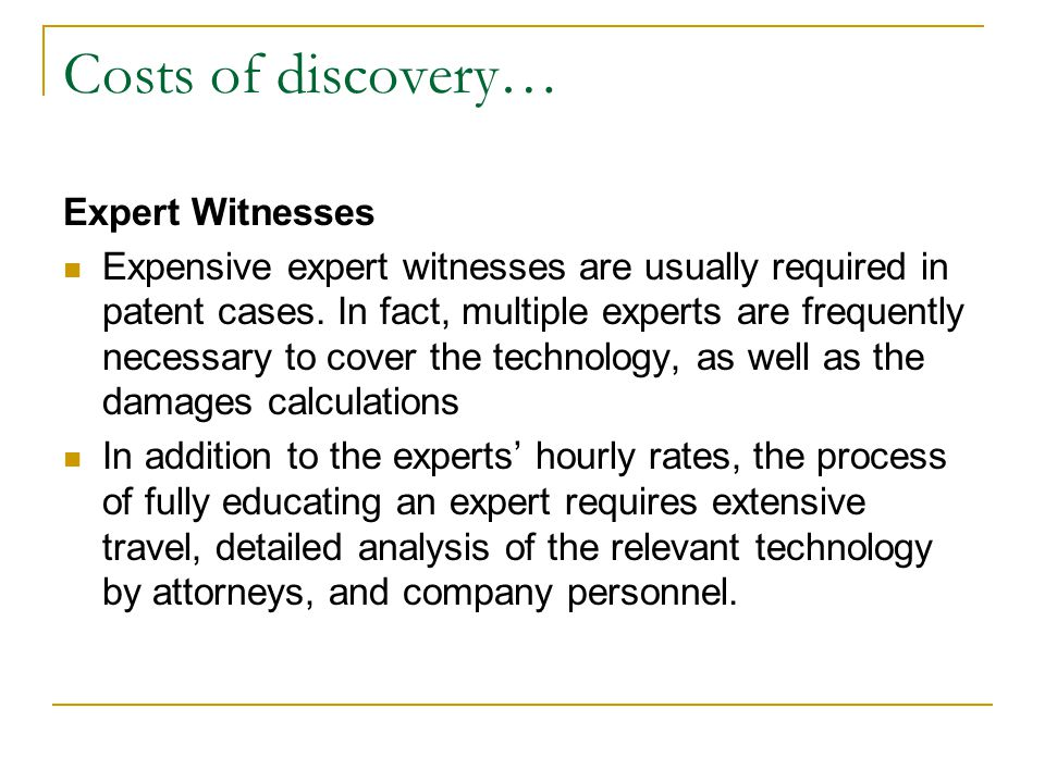Costs of discovery… Expert Witnesses Expensive expert witnesses are usually required in patent cases.