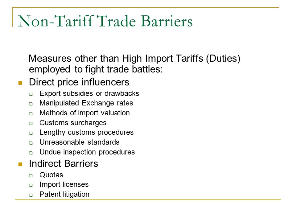 Non-Tariff Trade Barriers Measures other than High Import Tariffs (Duties) employed to fight trade battles: Direct price influencers  Export subsidies or drawbacks  Manipulated Exchange rates  Methods of import valuation  Customs surcharges  Lengthy customs procedures  Unreasonable standards  Undue inspection procedures Indirect Barriers  Quotas  Import licenses  Patent litigation