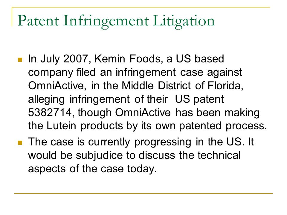 Patent Infringement Litigation In July 2007, Kemin Foods, a US based company filed an infringement case against OmniActive, in the Middle District of Florida, alleging infringement of their US patent 5382714, though OmniActive has been making the Lutein products by its own patented process.