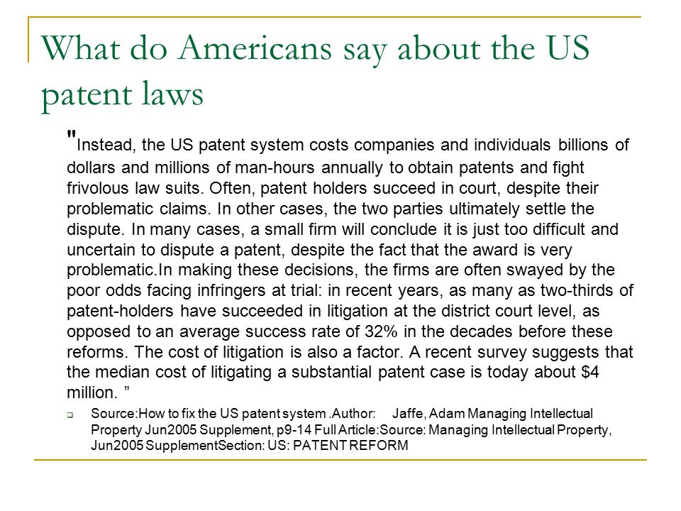 What do Americans say about the US patent laws Instead, the US patent system costs companies and individuals billions of dollars and millions of man-hours annually to obtain patents and fight frivolous law suits.
