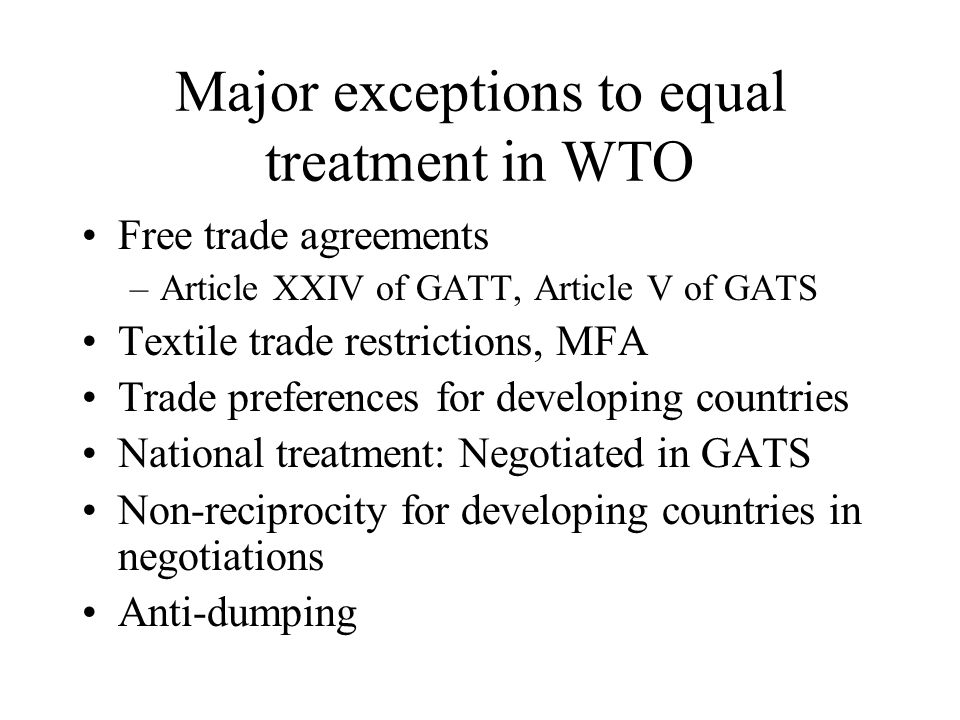 Major exceptions to equal treatment in WTO Free trade agreements –Article XXIV of GATT, Article V of GATS Textile trade restrictions, MFA Trade preferences for developing countries National treatment: Negotiated in GATS Non-reciprocity for developing countries in negotiations Anti-dumping