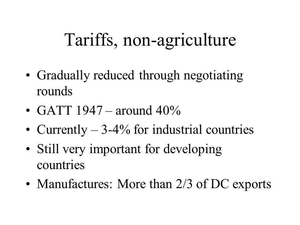 Tariffs, non-agriculture Gradually reduced through negotiating rounds GATT 1947 – around 40% Currently – 3-4% for industrial countries Still very important for developing countries Manufactures: More than 2/3 of DC exports