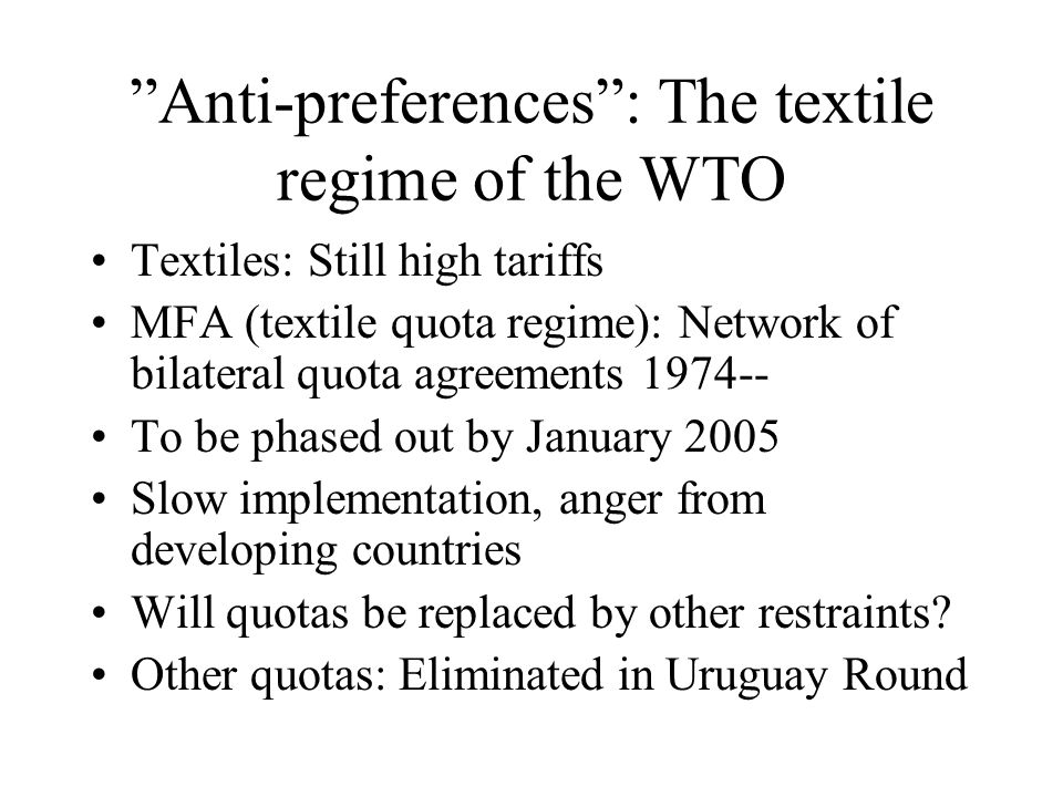 Anti-preferences : The textile regime of the WTO Textiles: Still high tariffs MFA (textile quota regime): Network of bilateral quota agreements 1974-- To be phased out by January 2005 Slow implementation, anger from developing countries Will quotas be replaced by other restraints.