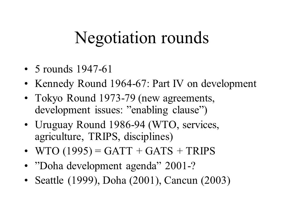 Negotiation rounds 5 rounds 1947-61 Kennedy Round 1964-67: Part IV on development Tokyo Round 1973-79 (new agreements, development issues: enabling clause ) Uruguay Round 1986-94 (WTO, services, agriculture, TRIPS, disciplines) WTO (1995) = GATT + GATS + TRIPS Doha development agenda 2001-.