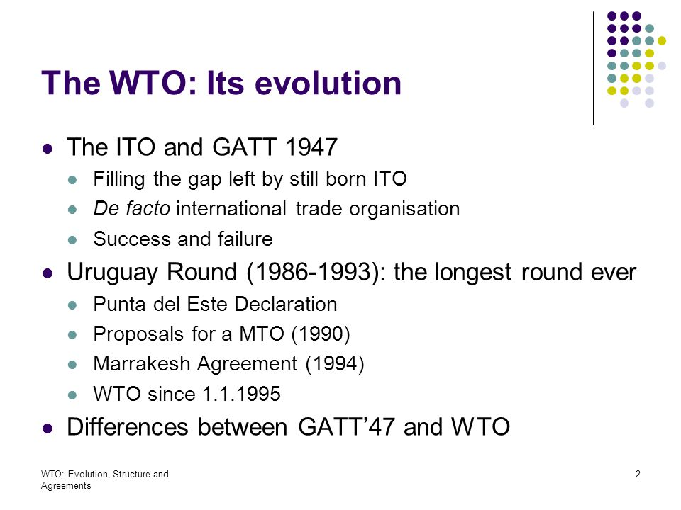 WTO: Evolution, Structure and Agreements 33 WTO Status and Budget Status (VIII WTO) International legal personality WTO and the UN: independent from UN Budget (VII WTO) Increased budget for technical assistance and capacity- building Contributions of members on the basis of share of international trade services, goods last three years Management of trust funds Doha development Agenda Global Trust Fund