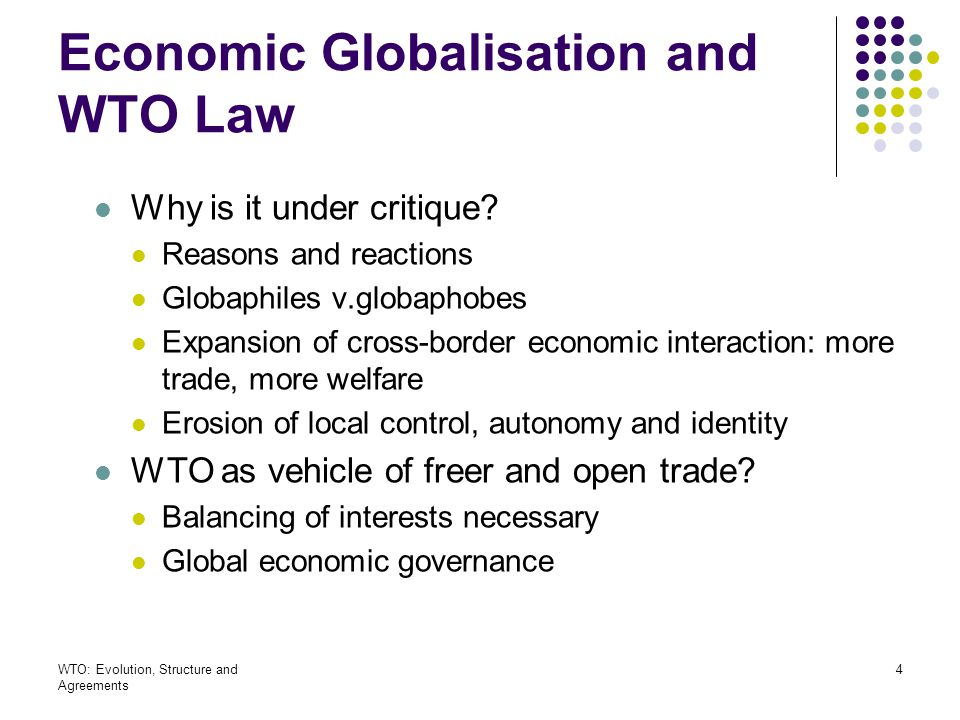 WTO: Evolution, Structure and Agreements 5 Economic Globalisation and WTO Law Figures on trade (last 50 years) show changes in trade developments General increase of world trade Increase of share of services in relations to goods Raise of trade in Europe Decline in Latin-America, Africa and Asia 48 ldc account to only 0.5 percent of world trade China, India and Mexico major suppliers of cutting/- edge technologies and labour-intensive goods Increased trade with companies and foreign direct investment