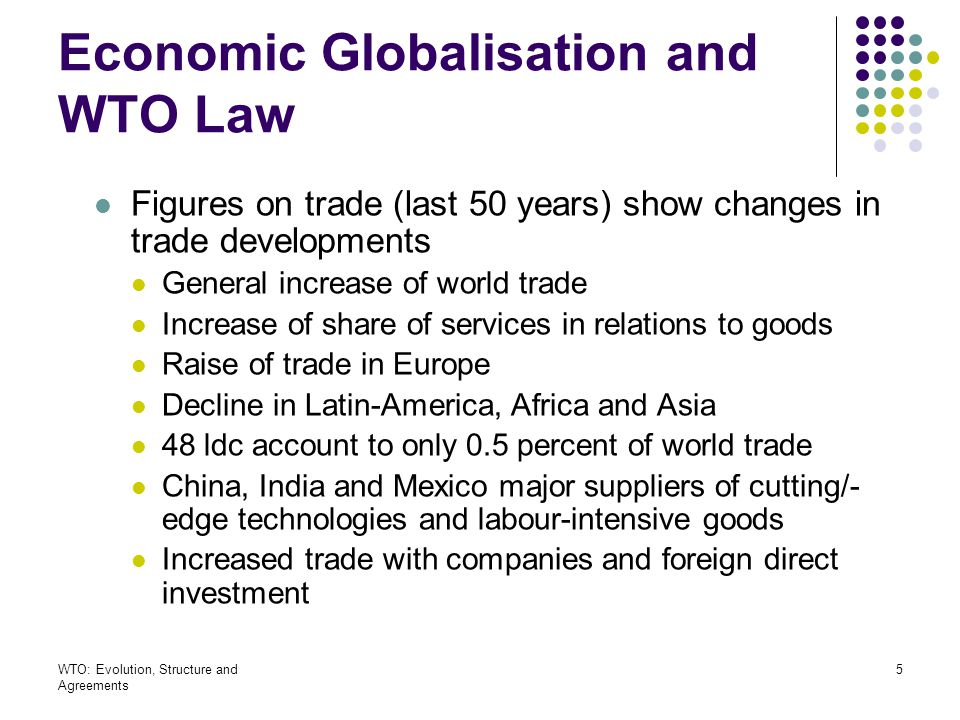 WTO: Evolution, Structure and Agreements 6 Economic Globalisation and WTO Law International trade rules: reasons Restraining protectionism More security and predictability Governance in globalised economy