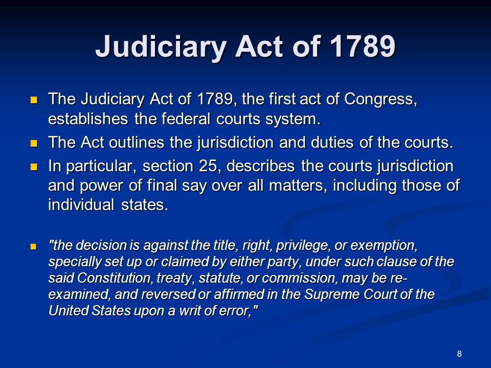 8 Judiciary Act of 1789 The Judiciary Act of 1789, the first act of Congress, establishes the federal courts system.
