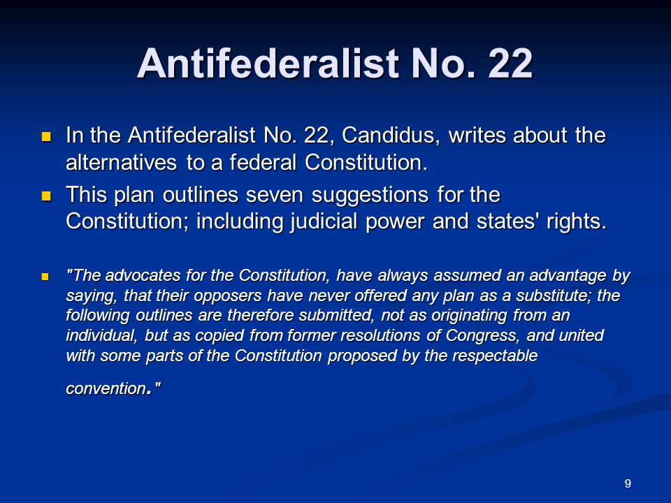 9 Antifederalist No. 22 In the Antifederalist No. 22, Candidus, writes about the alternatives to a federal Constitution. In the Antifederalist No. 22,
