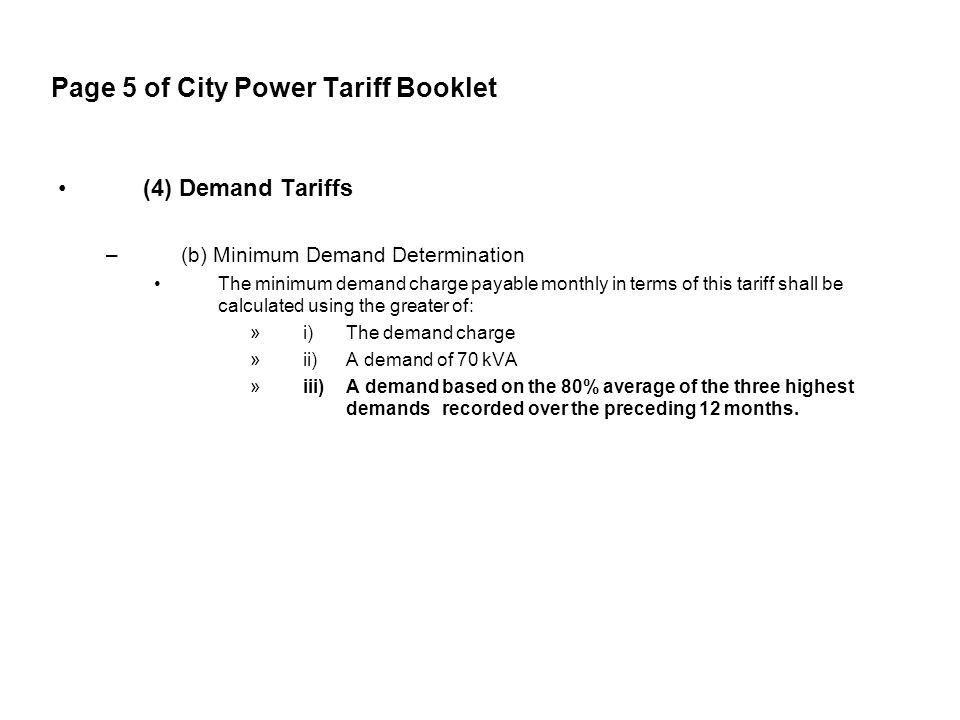 Page 5 of City Power Tariff Booklet (4) Demand Tariffs –(b) Minimum Demand Determination The minimum demand charge payable monthly in terms of this tariff shall be calculated using the greater of: »i) The demand charge »ii) A demand of 70 kVA »iii) A demand based on the 80% average of the three highest demands recorded over the preceding 12 months.