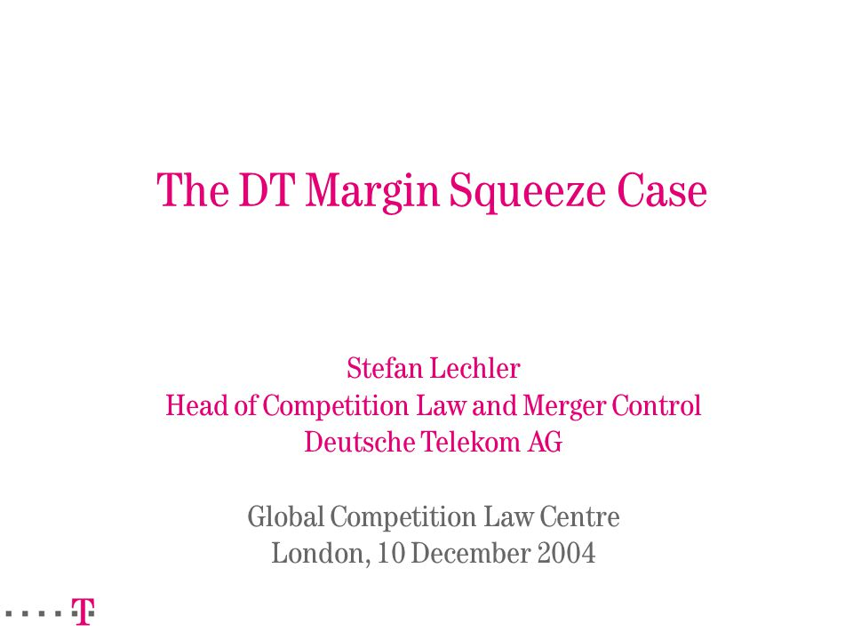 The DT Margin Squeeze Case Stefan Lechler Head of Competition Law and Merger Control Deutsche Telekom AG Global Competition Law Centre London, 10 December 2004