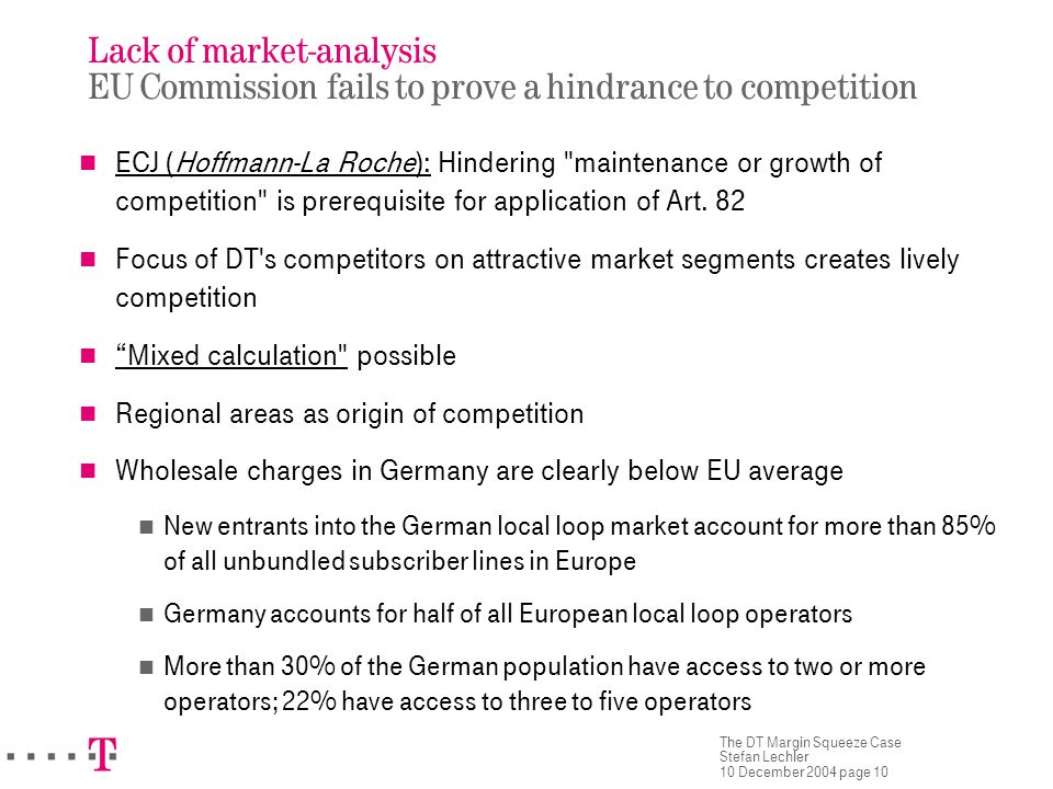 The DT Margin Squeeze Case Stefan Lechler 10 December 2004 page 10 Lack of market-analysis EU Commission fails to prove a hindrance to competition ECJ (Hoffmann-La Roche): Hindering maintenance or growth of competition is prerequisite for application of Art.