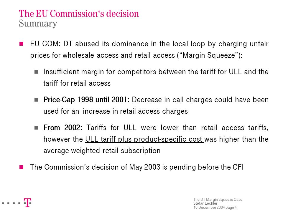 The DT Margin Squeeze Case Stefan Lechler 10 December 2004 page 4 The EU Commission's decision Summary EU COM: DT abused its dominance in the local loop by charging unfair prices for wholesale access and retail access ( Margin Squeeze ): Insufficient margin for competitors between the tariff for ULL and the tariff for retail access Price-Cap 1998 until 2001: Decrease in call charges could have been used for an increase in retail access charges From 2002: Tariffs for ULL were lower than retail access tariffs, however the ULL tariff plus product-specific cost was higher than the average weighted retail subscription The Commission's decision of May 2003 is pending before the CFI