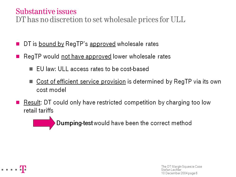 The DT Margin Squeeze Case Stefan Lechler 10 December 2004 page 6 Substantive issues DT has no discretion to set wholesale prices for ULL DT is bound