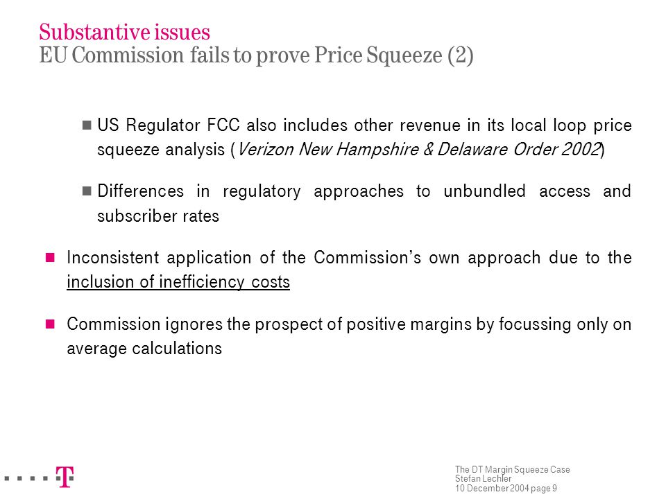 The DT Margin Squeeze Case Stefan Lechler 10 December 2004 page 9 Substantive issues EU Commission fails to prove Price Squeeze (2) US Regulator FCC also includes other revenue in its local loop price squeeze analysis (Verizon New Hampshire & Delaware Order 2002) Differences in regulatory approaches to unbundled access and subscriber rates Inconsistent application of the Commission's own approach due to the inclusion of inefficiency costs Commission ignores the prospect of positive margins by focussing only on average calculations