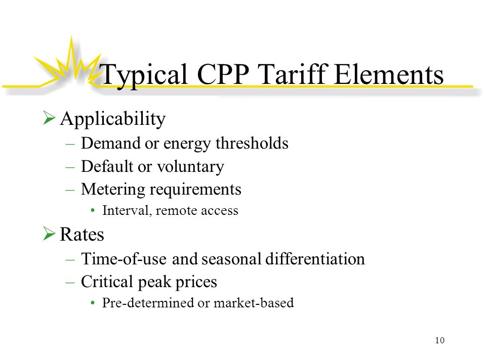 Typical CPP Tariff Elements  Applicability –Demand or energy thresholds –Default or voluntary –Metering requirements Interval, remote access  Rates –Time-of-use and seasonal differentiation –Critical peak prices Pre-determined or market-based 10
