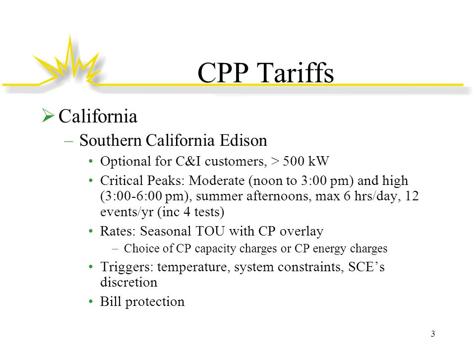 CPP Tariffs  California –Pacific Gas & Electric Optional for C&I customers, > 200 kW Critical Peaks: Moderate (noon to 3:00 pm) and high (3:00-6:00 pm), summer afternoons, max 6 hrs/day, 12 events/yr (inc.