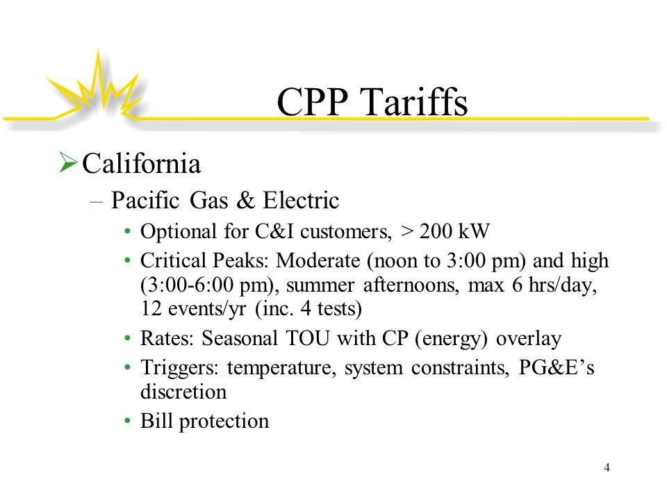 CPP Tariffs  California –San Diego Gas & Electric Optional for C&I customers, > 20 kW –Choice of default or emergency CP tariff: CPP-E is marked by significantly higher CP price and lower non-CP prices Critical Peaks: –CPP-D: 11:00 am-6:00 pm, summer weekdays, max 7 hrs/day, max 18 events/yr (inc.
