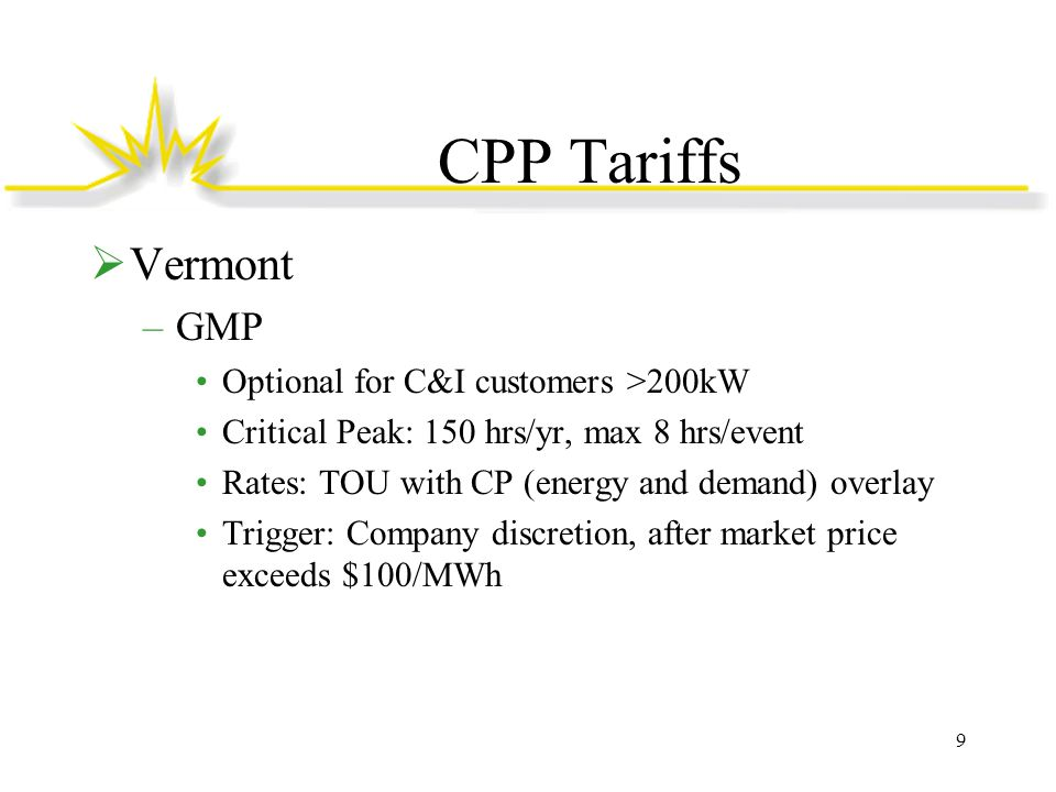CPP Tariffs  Vermont –GMP Optional for C&I customers >200kW Critical Peak: 150 hrs/yr, max 8 hrs/event Rates: TOU with CP (energy and demand) overlay Trigger: Company discretion, after market price exceeds $100/MWh 9