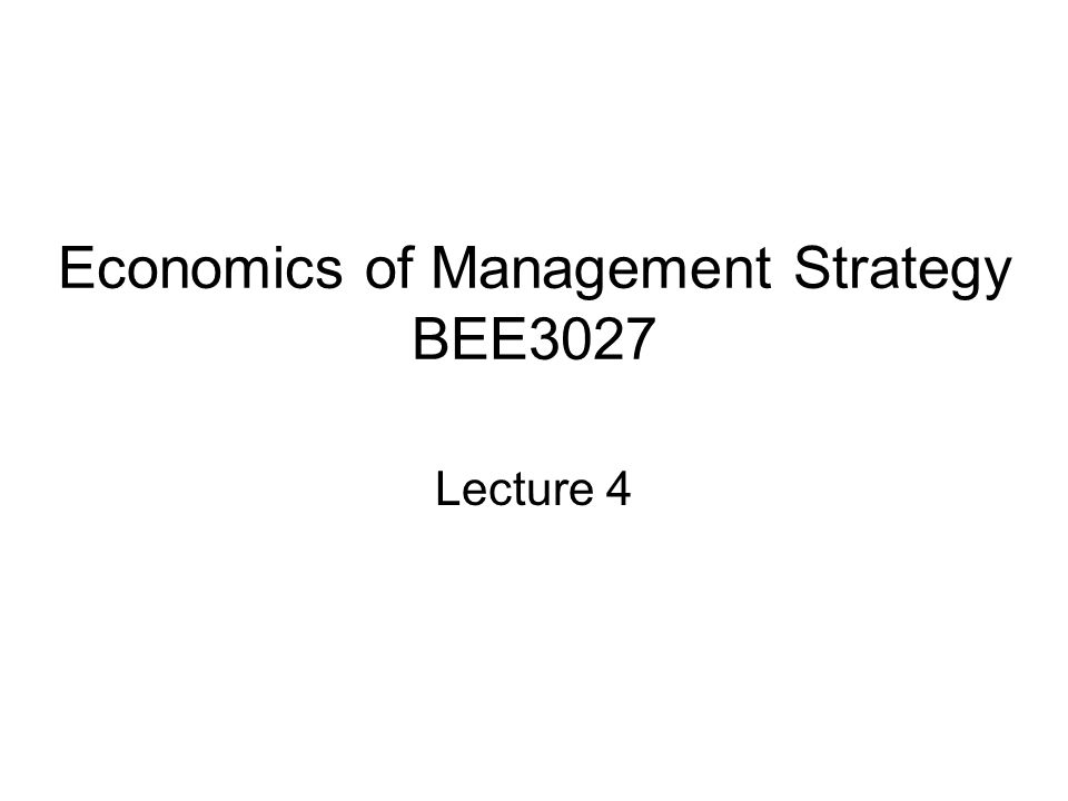 Economics of Management Strategy BEE3027 Lecture 4