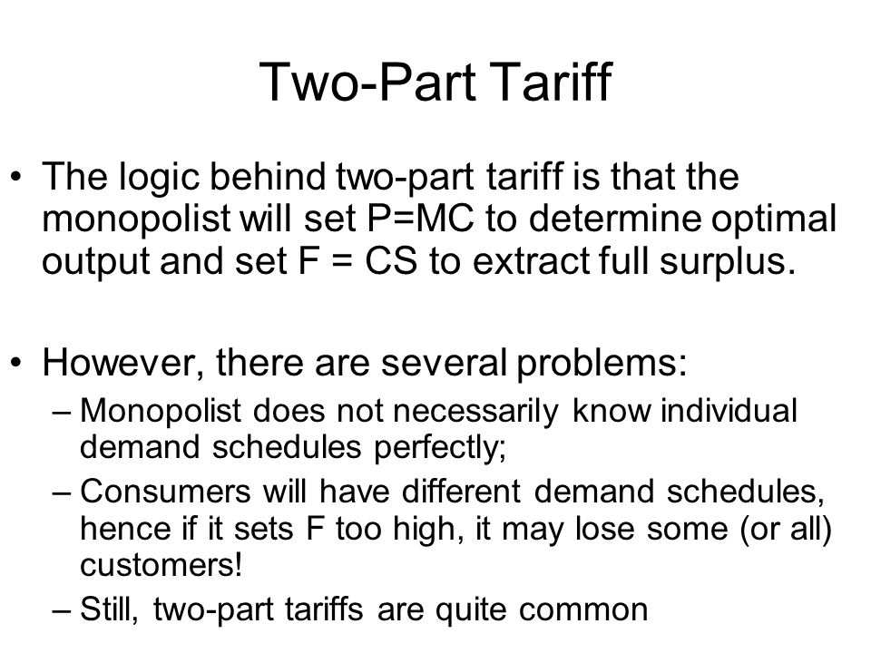 Two-Part Tariff The logic behind two-part tariff is that the monopolist will set P=MC to determine optimal output and set F = CS to extract full surplus.