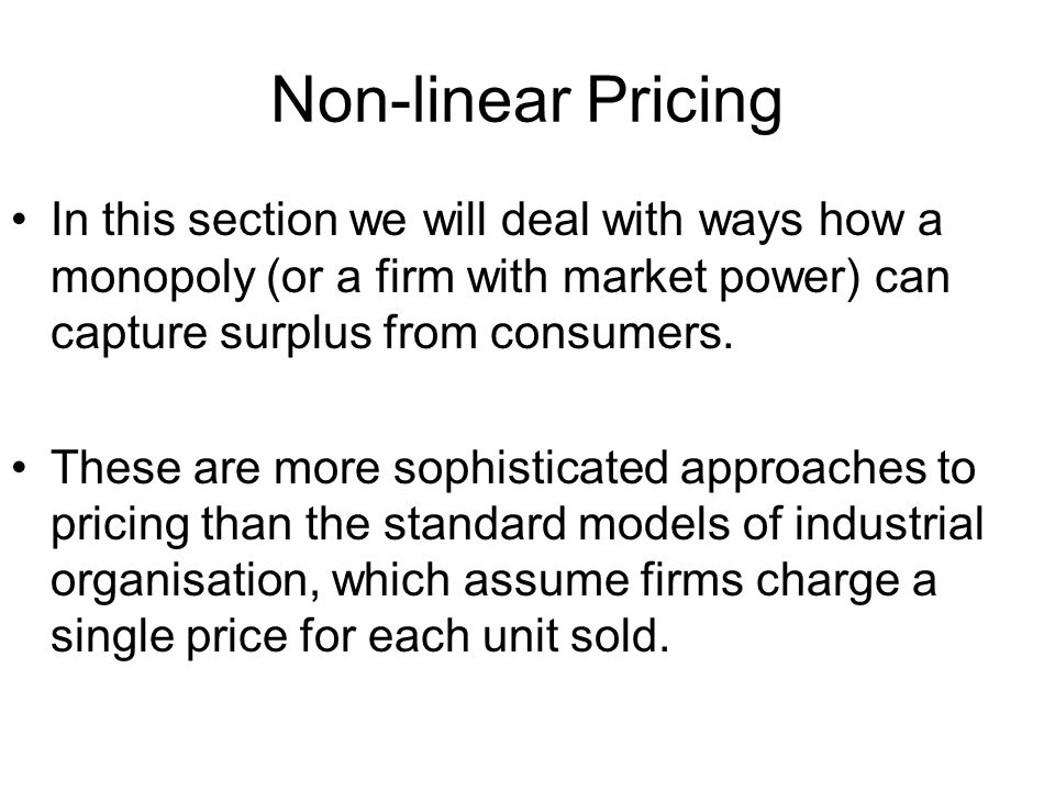 Non-linear Pricing In this section we will deal with ways how a monopoly (or a firm with market power) can capture surplus from consumers.