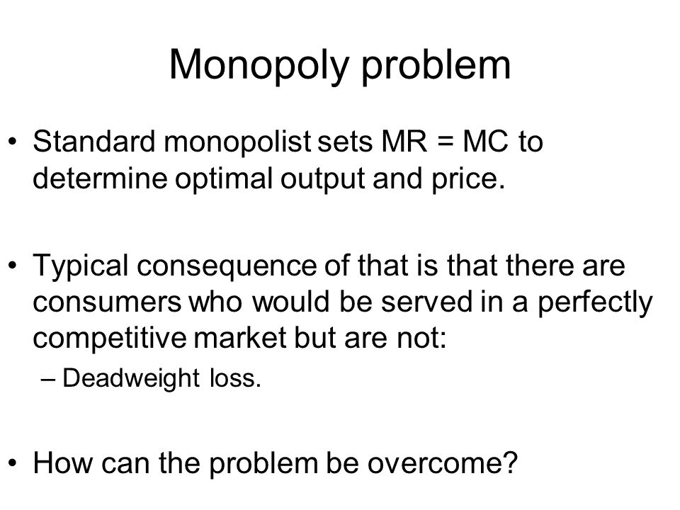 Monopoly problem Standard monopolist sets MR = MC to determine optimal output and price.