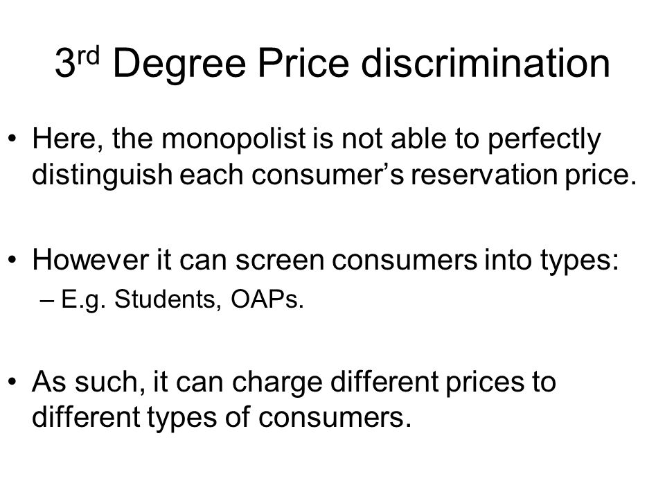 3 rd Degree Price discrimination Here, the monopolist is not able to perfectly distinguish each consumer's reservation price.