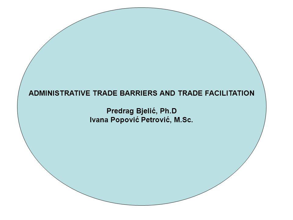 ADMINISTRATIVE TRADE BARRIERS AND TRADE FACILITATION Predrag Bjelić, Ph.D Ivana Popović Petrović, M.Sc.
