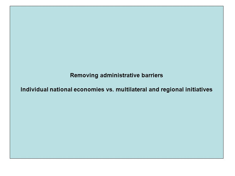 Removing administrative barriers Individual national economies vs. multilateral and regional initiatives