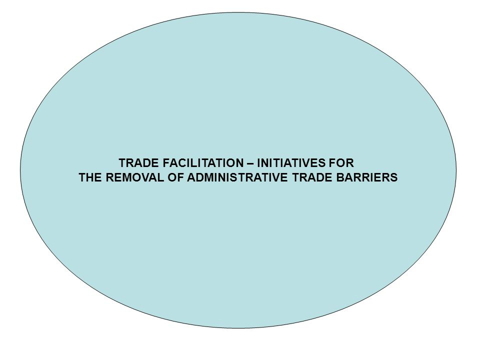 TRADE FACILITATION – INITIATIVES FOR THE REMOVAL OF ADMINISTRATIVE TRADE BARRIERS