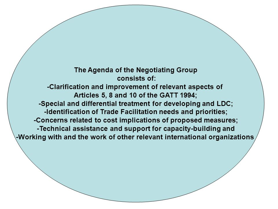 The Agenda of the Negotiating Group consists of: -Clarification and improvement of relevant aspects of Articles 5, 8 and 10 of the GATT 1994; -Special and differential treatment for developing and LDC; -Identification of Trade Facilitation needs and priorities; -Concerns related to cost implications of proposed measures; -Technical assistance and support for capacity-building and -Working with and the work of other relevant international organizations