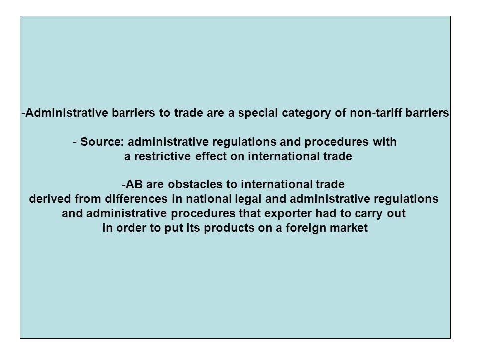 -Administrative barriers to trade are a special category of non-tariff barriers - Source: administrative regulations and procedures with a restrictive